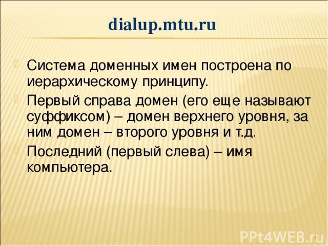 * Система доменных имен построена по иерархическому принципу. Первый справа домен (его еще называют суффиксом) – домен верхнего уровня, за ним домен – второго уровня и т.д. Последний (первый слева) – имя компьютера. dialup.mtu.ru