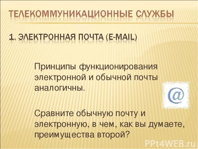 Принципы функционирования электронной и обычной почты аналогичны. Сравните обычную почту и электронную, в чем, как вы думаете, преимущества второй?