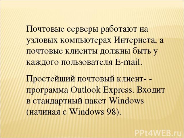 Почтовые серверы работают на узловых компьютерах Интернета, а почтовые клиенты должны быть у каждого пользователя E-mail. Простейший почтовый клиент- - программа Outlook Express. Входит в стандартный пакет Windows (начиная с Windows 98).