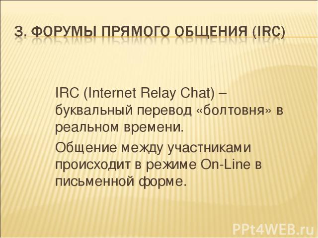 IRC (Internet Relay Chat) – буквальный перевод «болтовня» в реальном времени. Общение между участниками происходит в режиме On-Line в письменной форме.