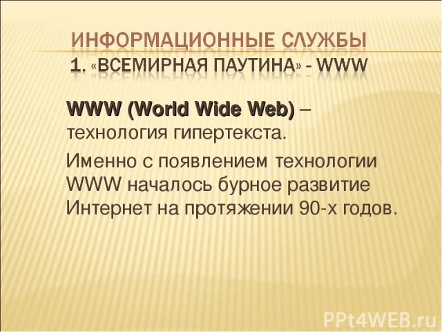 WWW (World Wide Web) – технология гипертекста. Именно с появлением технологии WWW началось бурное развитие Интернет на протяжении 90-х годов.