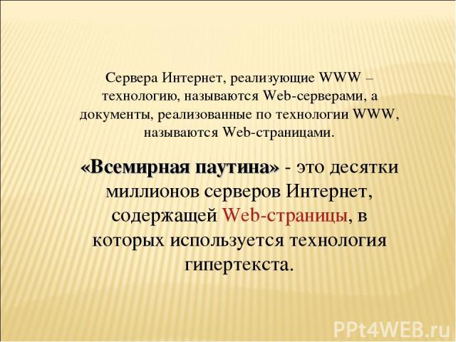 Сервера Интернет, реализующие WWW – технологию, называются Web-серверами, а документы, реализованные по технологии WWW, называются Web-страницами. «Всемирная паутина» - это десятки миллионов серверов Интернет, содержащей Web-страницы, в которых испо…