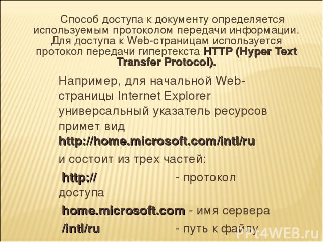 Способ доступа к документу определяется используемым протоколом передачи информации. Для доступа к Web-страницам используется протокол передачи гипертекста HTTP (Hyper Text Transfer Protocol). Например, для начальной Web-страницы Internet Explorer у…