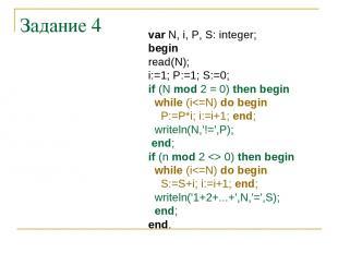 Задание 4 var N, i, P, S: integer; begin read(N); i:=1; P:=1; S:=0; if (N mod 2