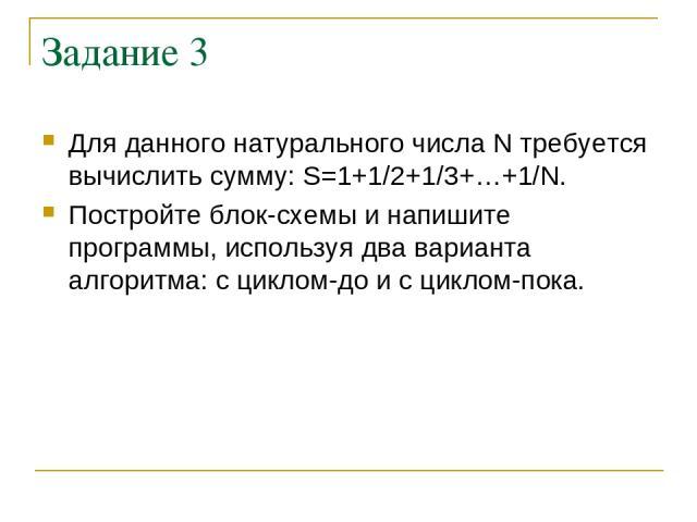 Задание 3 Для данного натурального числа N требуется вычислить сумму: S=1+1/2+1/3+…+1/N. Постройте блок-схемы и напишите программы, используя два варианта алгоритма: с циклом-до и с циклом-пока.