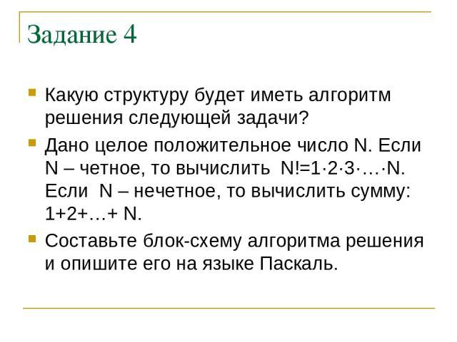 Задание 4 Какую структуру будет иметь алгоритм решения следующей задачи? Дано целое положительное число N. Если N – четное, то вычислить N!=1·2·3·…·N. Если N – нечетное, то вычислить сумму: 1+2+…+ N. Составьте блок-схему алгоритма решения и опишите …