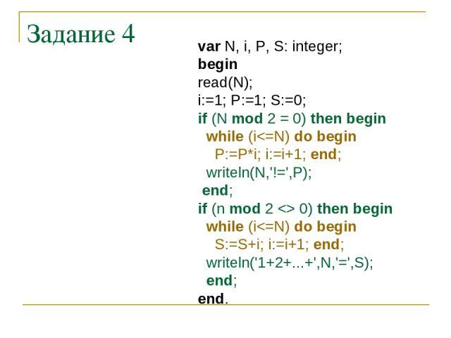 Задание 4 var N, i, P, S: integer; begin read(N); i:=1; P:=1; S:=0; if (N mod 2 = 0) then begin while (i