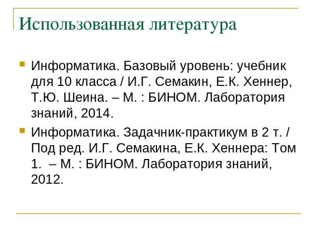 Использованная литература Информатика. Базовый уровень: учебник для 10 класса / И.Г. Семакин, Е.К. Хеннер, Т.Ю. Шеина. – М. : БИНОМ. Лаборатория знаний, 2014. Информатика. Задачник-практикум в 2 т. / Под ред. И.Г. Семакина, Е.К. Хеннера: Том 1. – М.…