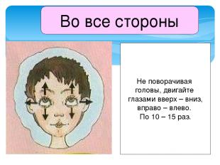 Во все стороны Не поворачивая головы, двигайте глазами вверх – вниз, вправо – вл