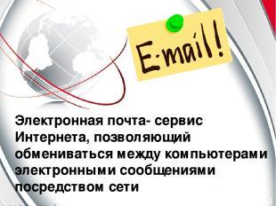 Электронная почта- сервис Интернета, позволяющий обмениваться между компьютерами