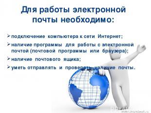 Для работы электронной почты необходимо: подключение компьютера к сети Интернет;