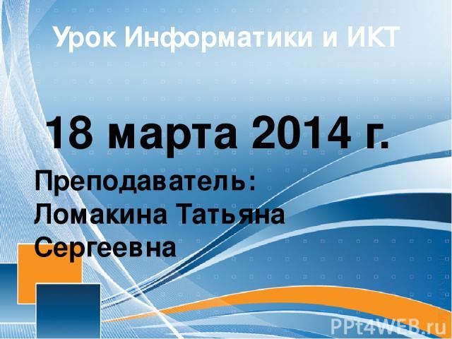 Урок Информатики и ИКТ 18 марта 2014 г. Преподаватель: Ломакина Татьяна Сергеевна
