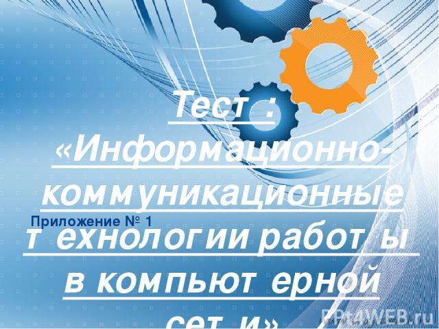 Приложение № 1 Тест: «Информационно-коммуникационные технологии работы в компьютерной сети»
