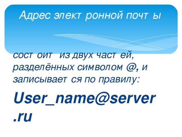 состоит из двух частей, разделённых символом @, и записывается по правилу: User_name@server.ru Адрес электронной почты