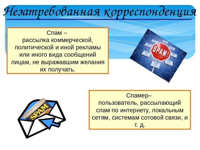 Спам – рассылка коммерческой, политической и иной рекламы или иного вида сообщений лицам, не выражавшим желания их получать. Спамер– пользователь, рассылающий спам по интернету, локальным сетям, системам сотовой связи, и т. д. Незатребованная коррес…