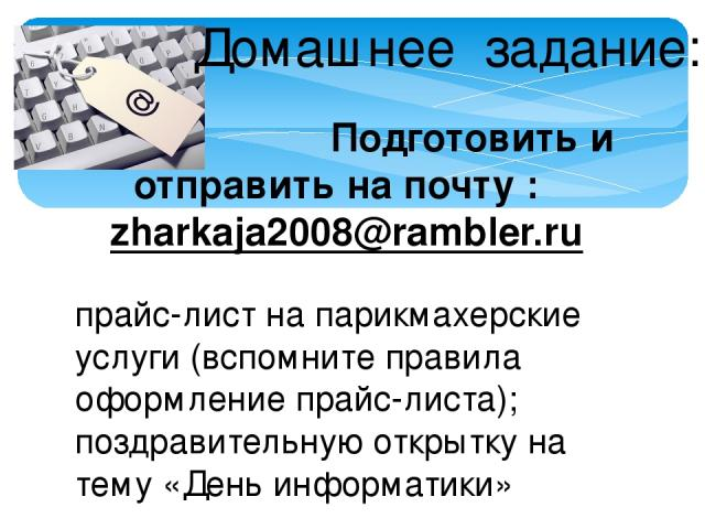 Домашнее задание: Подготовить и отправить на почту : zharkaja2008@rambler.ru прайс-лист на парикмахерские услуги (вспомните правила оформление прайс-листа); поздравительную открытку на тему «День информатики»