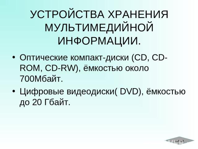 УСТРОЙСТВА ХРАНЕНИЯ МУЛЬТИМЕДИЙНОЙ ИНФОРМАЦИИ. Оптические компакт-диски (CD, CD-ROM, CD-RW), ёмкостью около 700Мбайт. Цифровые видеодиски( DVD), ёмкостью до 20 Гбайт. выход