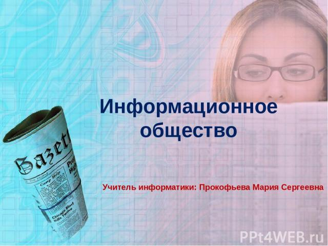 Информационное общество Учитель информатики: Прокофьева Мария Сергеевна