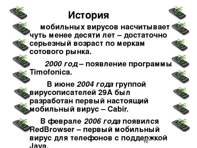 мобильных вирусов насчитывает чуть менее десяти лет – достаточно серьезный возраст по меркам сотового рынка. 2000 год – появление программы Timofonica. В июне 2004 года группой вирусописателей 29А был разработан первый настоящий мобильный вирус – Ca…