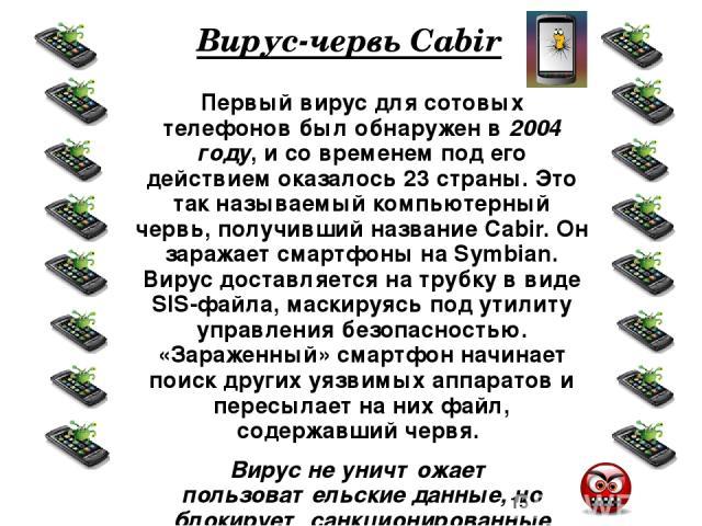 Пути проникновения вируса в телефон: с другого телефона через Bluetooth-соединение; посредством MMS-сообщения; с ПК (соединение через Bluetooth, USB, WiFi, инфракрасно); через web- или wap-сайты.