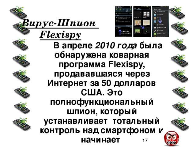 Одно из неписаных правил гласит, что вирус, получая управление, может делать в системе всё то, что может делать пользователь!: • незаметная для пользователя массовая рассылка SMS и MMS; • несанкционированные звонки на платные номера; • быстрое опуст…