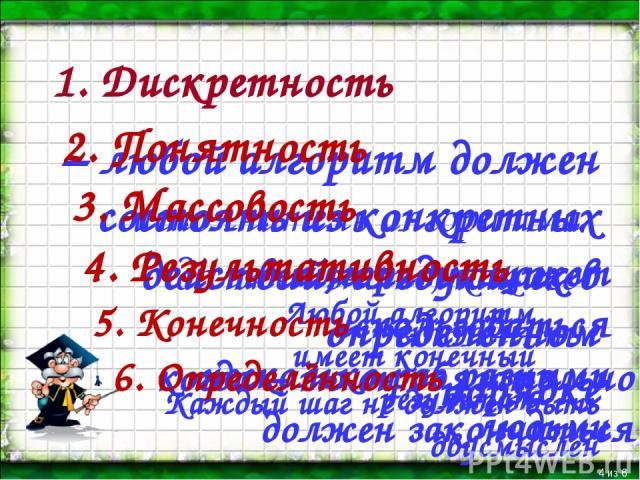 1. Дискретность * из 6 – любой алгоритм должен состоять из конкретных действий, следующих в определённом порядке 2. Понятность исполнитель алгоритма должен знать, как его выполнять 3. Массовость - алгоритм может использоваться несколько раз разными …