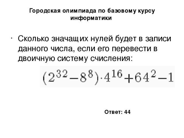 Городская олимпиада по базовому курсу информатики Сколько значащих нулей будет в записи данного числа, если его перевести в двоичную систему счисления: Ответ: 44