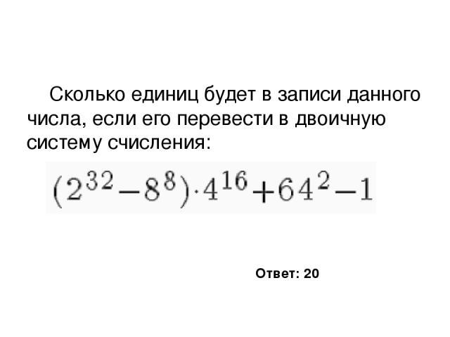 Сколько единиц будет в записи данного числа, если его перевести в двоичную систему счисления: Ответ: 20