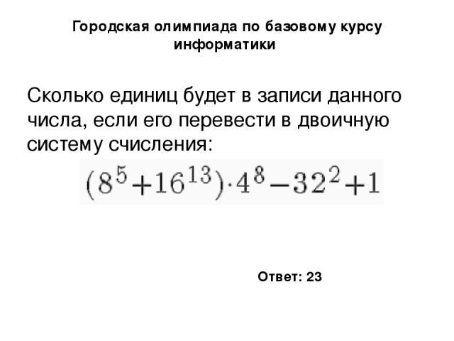 Городская олимпиада по базовому курсу информатики Сколько единиц будет в записи данного числа, если его перевести в двоичную систему счисления: Ответ: 23