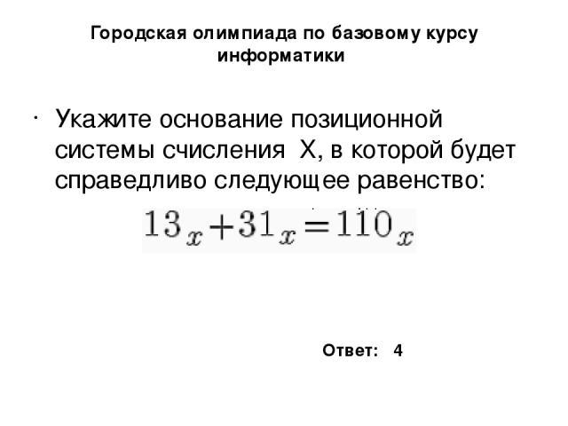 Городская олимпиада по базовому курсу информатики Укажите основание позиционной системы счисления X, в которой будет справедливо следующее равенство: Ответ: 4