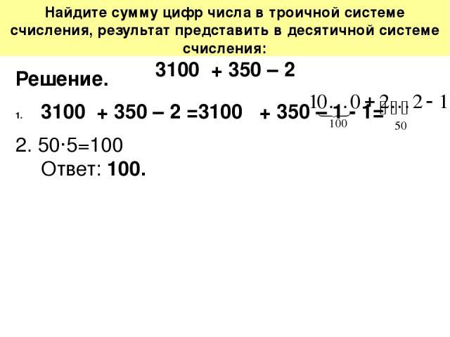 Найдите сумму цифр числа в троичной системе счисления, результат представить в десятичной системе счисления: 3100 + 350 – 2 Решение. 3100 + 350 – 2 =3100 + 350 – 1 - 1= 2. 50·5=100 Ответ: 100.