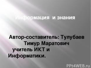 Информация и знания Автор-составитель: Тулубаев Тимур Маратович учитель ИКТ и Ин