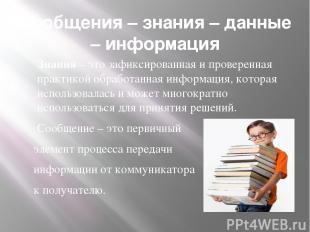 Сообщения – знания – данные – информация Знания – это зафиксированная и проверен