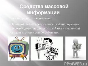 Средства массовой информации Газеты, радио, телевиденье . Основной целью средств