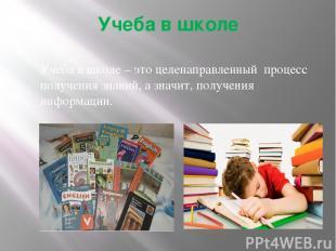 Учеба в школе Учеба в школе – это целенаправленный процесс получения знаний, а з