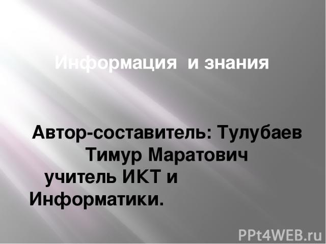 Информация и знания Автор-составитель: Тулубаев Тимур Маратович учитель ИКТ и Информатики.
