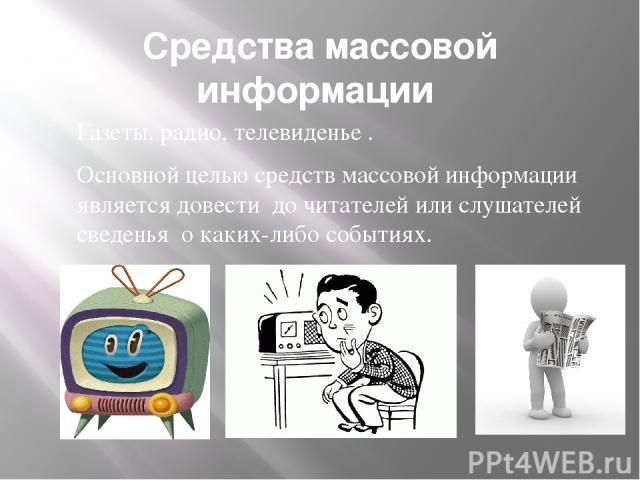Средства массовой информации Газеты, радио, телевиденье . Основной целью средств массовой информации является довести до читателей или слушателей сведенья о каких-либо событиях.