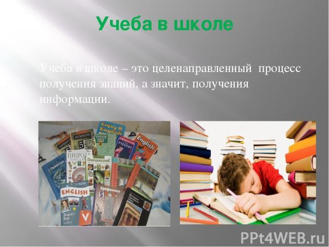 Учеба в школе Учеба в школе – это целенаправленный процесс получения знаний, а значит, получения информации.