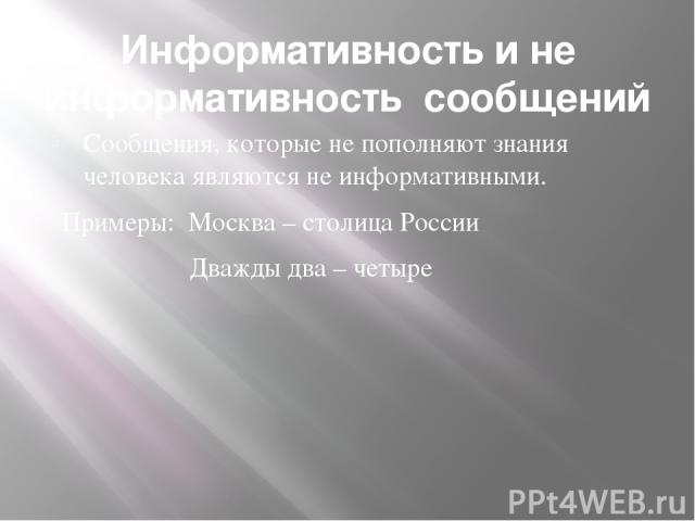 Информативность и не информативность сообщений Сообщения, которые не пополняют знания человека являются не информативными. Примеры: Москва – столица России Дважды два – четыре
