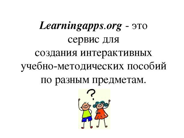Learningapps.org-это сервисдля созданияинтерактивных учебно-методических пособий по разным предметам.