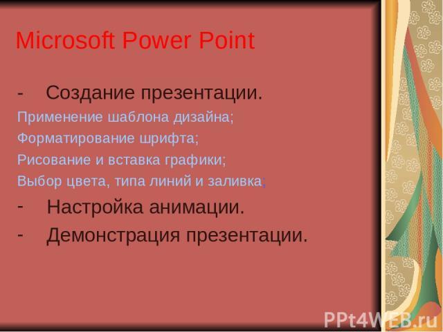 Microsoft Power Point - Создание презентации. Применение шаблона дизайна; Форматирование шрифта; Рисование и вставка графики; Выбор цвета, типа линий и заливка; Настройка анимации. Демонстрация презентации.