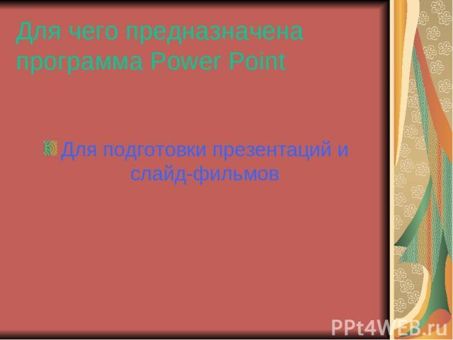 Для чего предназначена программа Power Point Для подготовки презентаций и слайд-фильмов