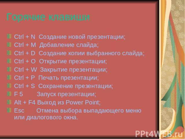 Горячие клавиши Ctrl + N Создание новой презентации; Ctrl + М Добавление слайда; Ctrl + D Создание копии выбранного слайда; Ctrl + O Открытие презентации; Ctrl + W Закрытие презентации; Ctrl + P Печать презентации; Ctrl + S Сохранение презентации; F…