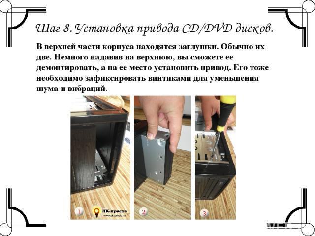 Шаг 8. Установка привода CD/DVD дисков. В верхней части корпуса находятся заглушки. Обычно их две. Немного надавив на верхнюю, вы сможете ее демонтировать, а на ее место установить привод. Его тоже необходимо зафиксировать винтиками для уменьшения ш…