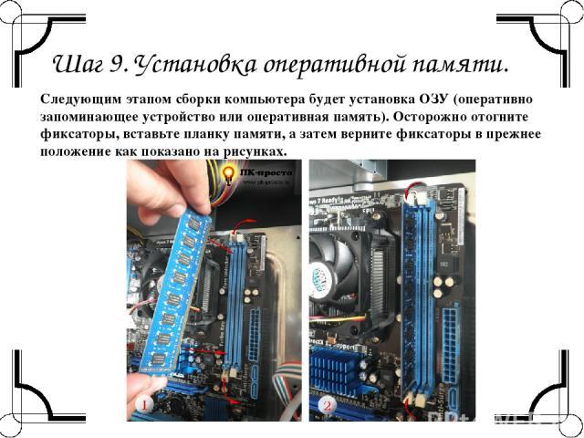 Шаг 9. Установка оперативной памяти. Следующим этапомсборки компьютерабудет установка ОЗУ (оперативно запоминающее устройство или оперативная память). Осторожно отогните фиксаторы, вставьте планку памяти, а затем верните фиксаторы в прежнее положе…