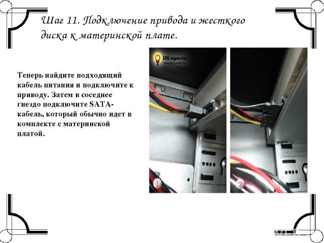 Шаг 11. Подключение привода и жесткого диска к материнской плате. Теперь найдите подходящий кабель питания и подключите к приводу. Затем в соседнее гнездо подключите SATA-кабель, который обычно идет в комплекте с материнской платой.