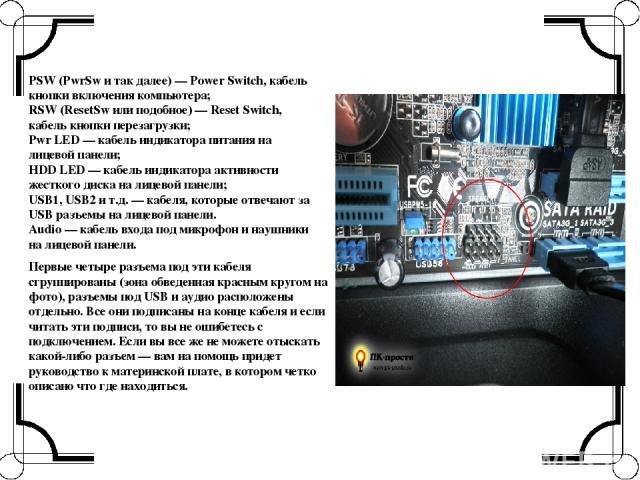 PSW (PwrSw и так далее) — Power Switch, кабель кнопки включения компьютера; RSW (ResetSw или подобное) — Reset Switch, кабель кнопки перезагрузки; Pwr LED — кабель индикатора питания на лицевой панели; HDD LED — кабель индикатора активности жесткого…