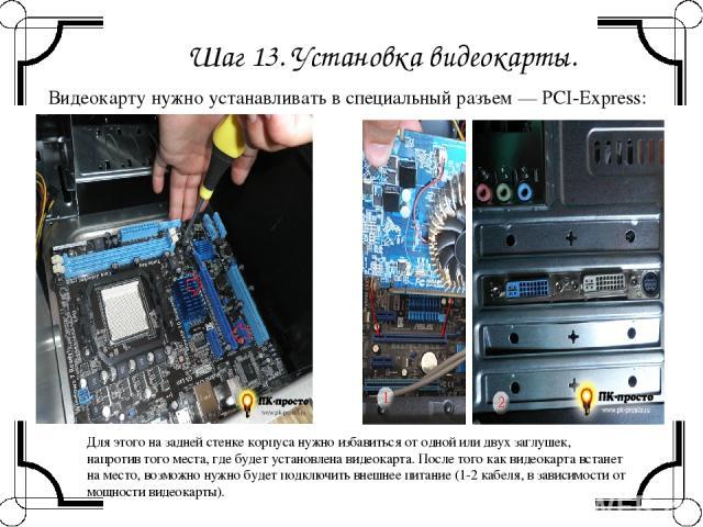 Шаг 13. Установка видеокарты. Видеокарту нужно устанавливать в специальный разъем — PCI-Express: Для этого на задней стенке корпуса нужно избавиться от одной или двух заглушек, напротив того места, где будет установлена видеокарта. После того как ви…