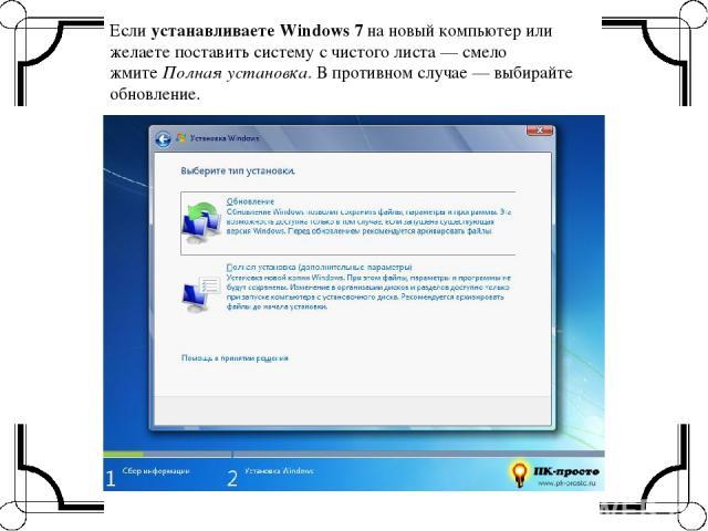 Еслиустанавливаете Windows 7на новый компьютер или желаете поставить систему с чистого листа — смело жмитеПолная установка. В противном случае — выбирайте обновление.