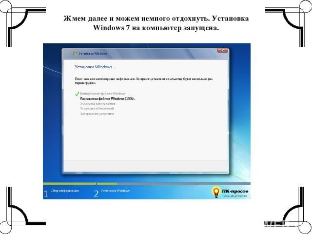 Жмем далее и можем немного отдохнуть.Установка Windows 7 на компьютер запущена.